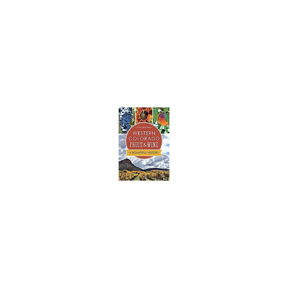 Western Colorado Fruit & Wine : A Bountiful History - by Jodi Buchan (Paperback)