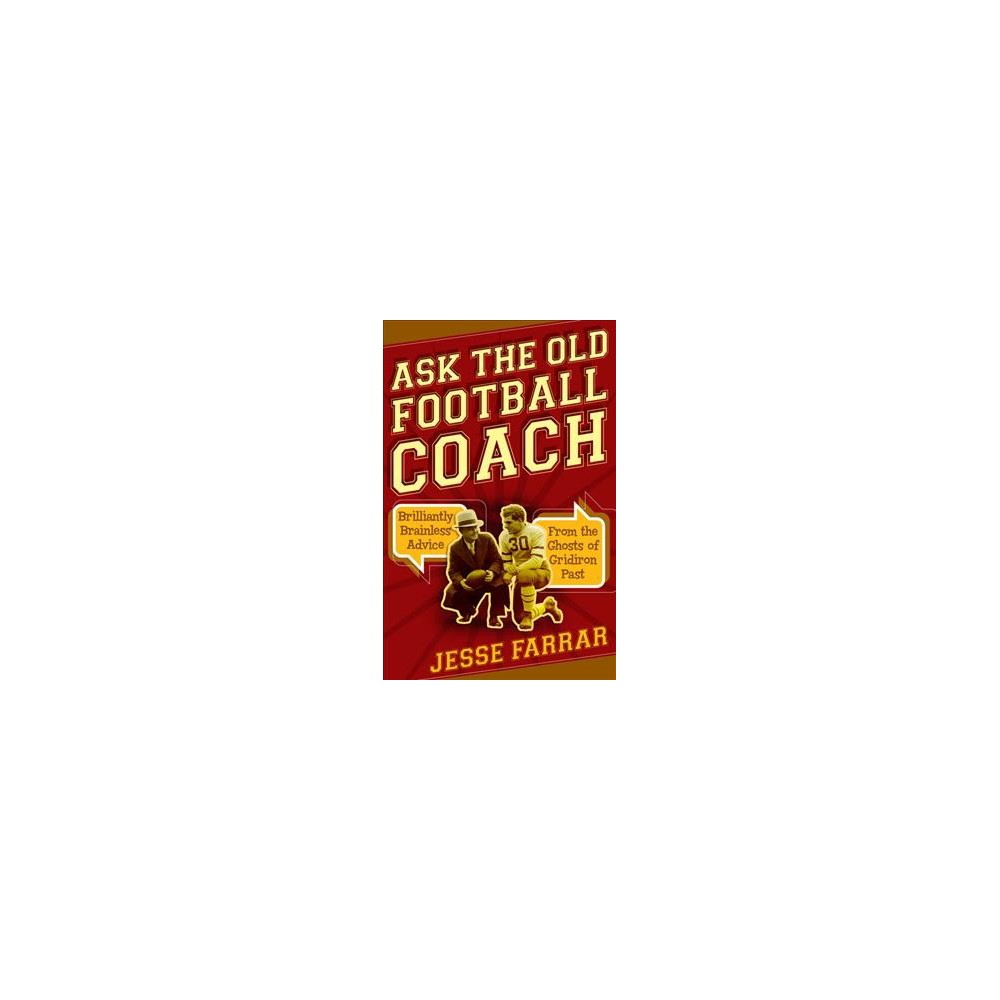Ask the Old Football Coach : Brilliantly Brainless Advice from the Ghosts of Gridiron Past (Hardcover)
