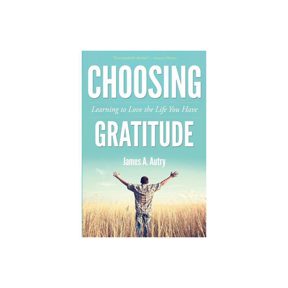 Choosing Gratitude - by James A Autry (Paperback) In his latest book, Choosing Gratitude: Learning to Love the Life You Have, renowned author James A. Autry reminds us that gratitude is a choice, a spiritual-not social-process. Made evident as behavior, gratitude is not the behavior itself. We may automatically respond,  Thank you  or  Appreciate it  in the daily course of our lives. These are polite, conditioned responses, but they are not gratitude. Instead, gratitude is a way of life, a belief system, that means cultivating a spirit of thankfulness even through the negatives of life. It is remembering there will always be more reasons for gratitude than for despair. In a society consumed by fears of not having  enough -money, possessions, security, and so on-Autry suggests that if we cultivate gratitude as a way of being, we may not change the world and its ills, but we can change our response to the world. If we fill our lives with moments of gratitude, we will indeed love the life we have. James A. Autry, a former Fortune 500 executive, is an author, poet, and consultant whose work has had significant influence on leadership thinking. He is the author of ten books, and his writings have appeared in numerous anthologies and magazines. Featured in Bill Moyers' PBS series The Power of the Word and in Moyers' book The Language of Life, Autry has also been noted on National Public Radio via Garrison's Keillor's  Writer's Corner.  He serves on the national advisory board of Poets and Writers, Inc. Autry resides in Des Moines, Iowa, with his wife, Sally Pederson, who recently retired as Lieutenant Governor of Iowa, and their twenty-seven-year-old son. He has two grown sons by a previous marriage and is a proud grandfather of two. Gender: unisex.