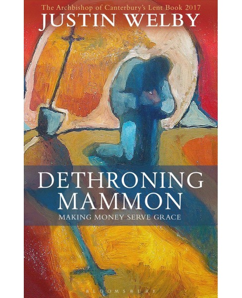 Dethroning Mammon : Making Money Serve Grace: The Archbishop of Canterbury's Lent Book 2017 (Paperback) - image 1 of 1