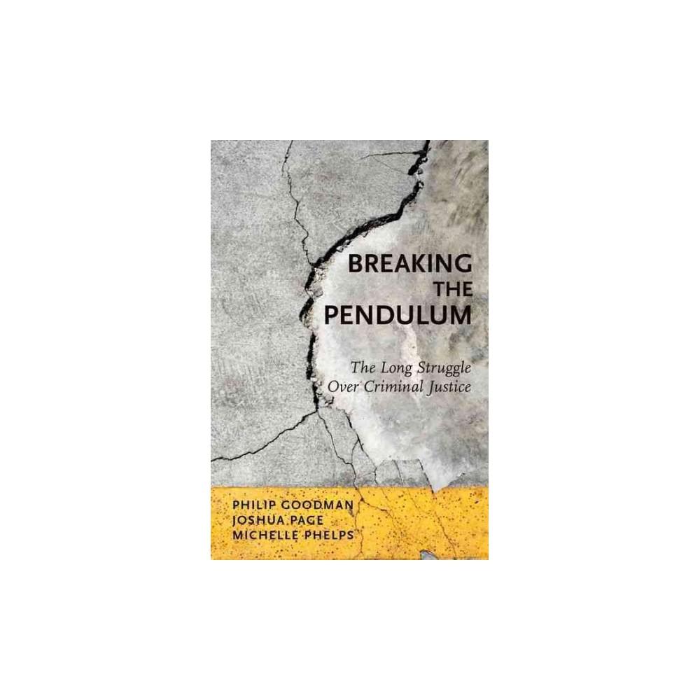 Breaking the Pendulum : The Long Struggle over Criminal Justice (Paperback) (Philip Goodman & Joshua