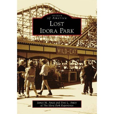 Lost Idora Park - (Images of America) by James M Amey & Toni L Amey of the Idora Park Experience (Paperback)