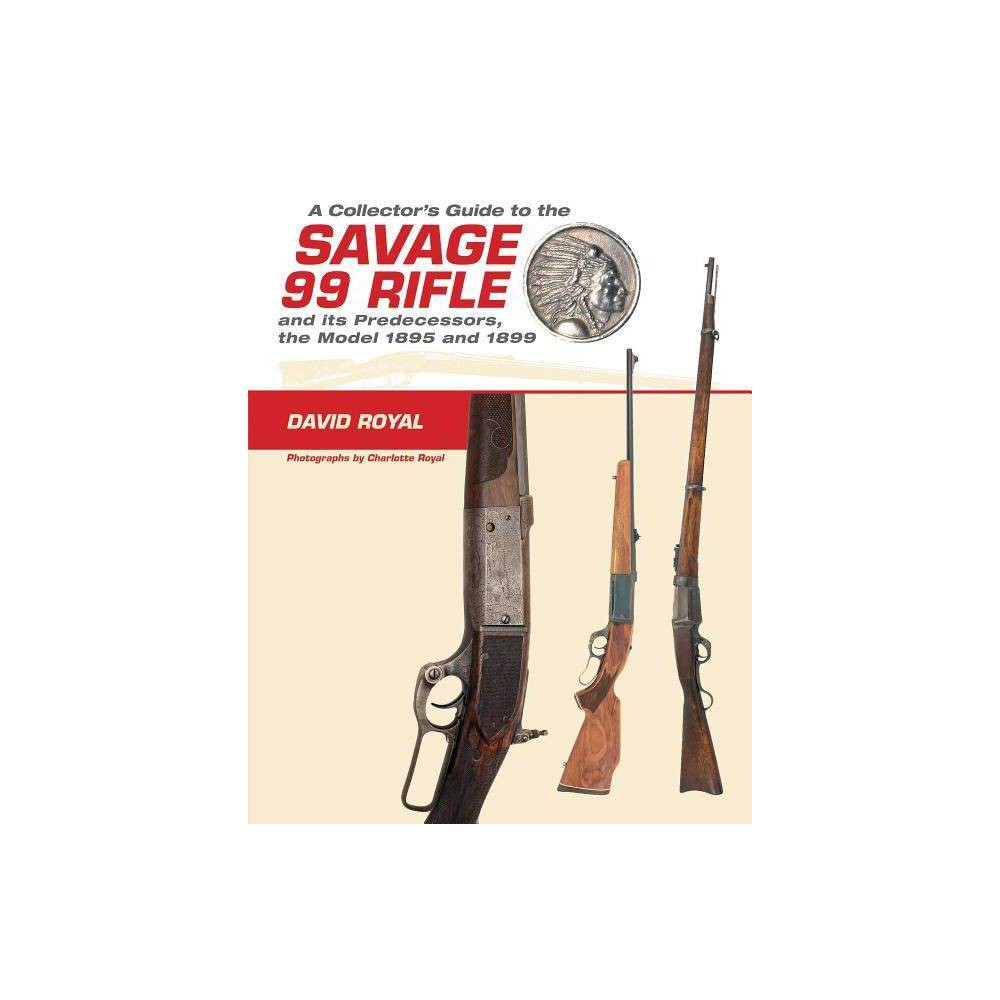 A Collector S Guide To The Savage 99 Rifle And Its Predecessors The Model 1895 And 1899 By David Royal Hardcover