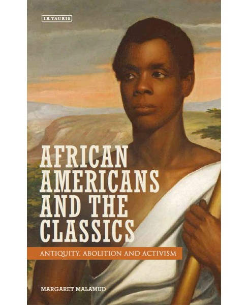 African Americans and the Classics : Antiquity, Abolition and Activism (Hardcover) (Margaret Malamud) - image 1 of 1