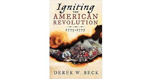 Igniting the American Revolution 1773-1776 : The Years That Created America (Hardcover) (Derek W. Beck) - image 1 of 1