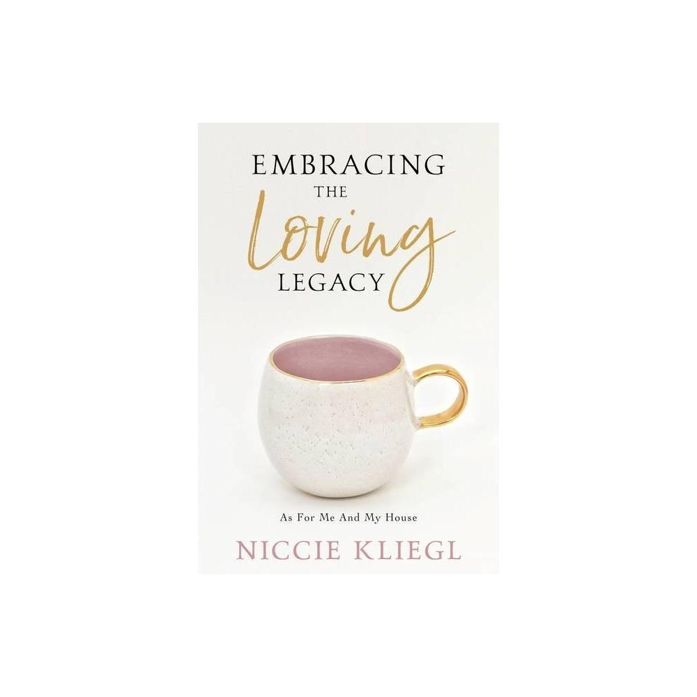 Embracing The Loving Legacy By Niccie Kliegl Paperback