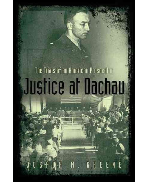 Justice at Dachau : The Trials of an American Prosecutor (Reprint) (Paperback) (Joshua M. Greene) - image 1 of 1