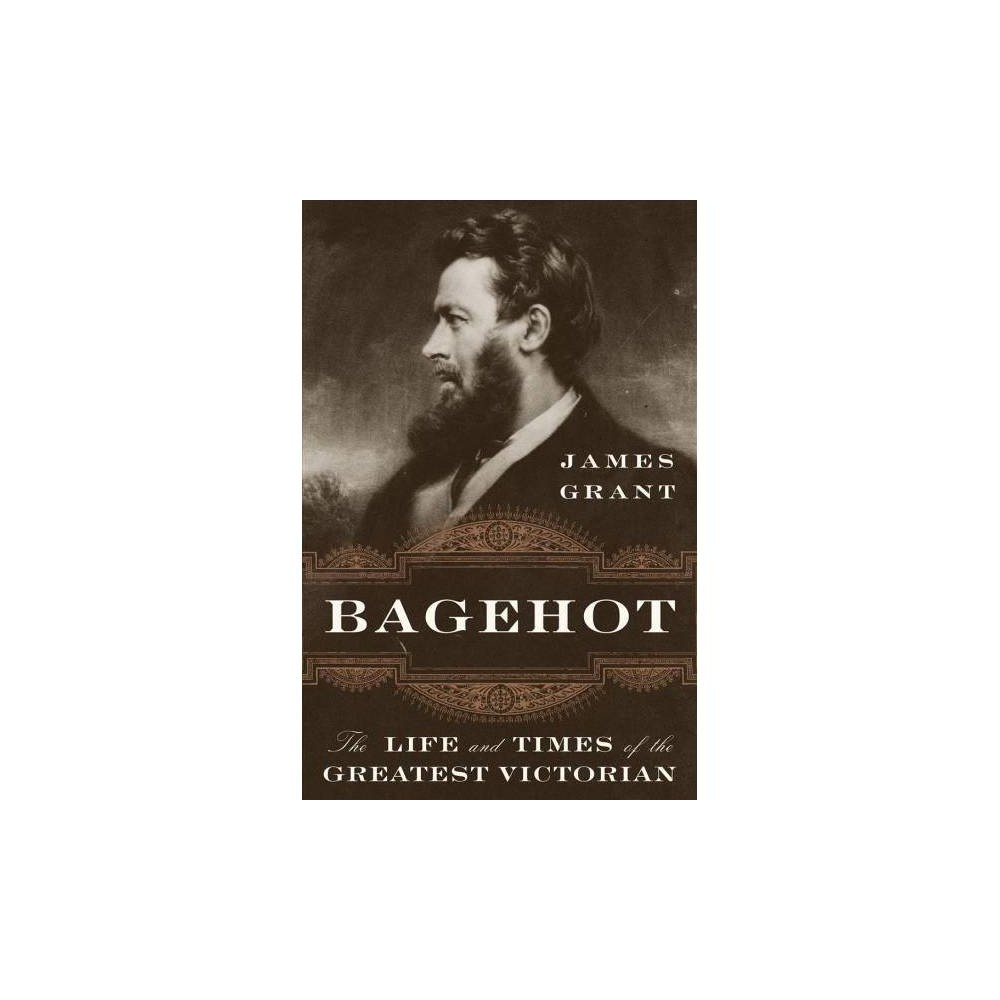 Bagehot : The Life and Times of the Greatest Victorian - by James Grant (Hardcover)