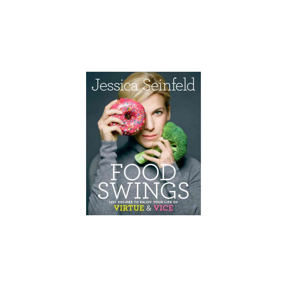 Food Swings : 125+ Recipes to Enjoy Your Life of Virtue and Vice (Hardcover) (Jessica Seinfeld)