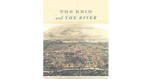 Grid and the River : Philadelphia's Green Places, 1682-1876 (Hardcover) (Elizabeth Milroy) - image 1 of 1
