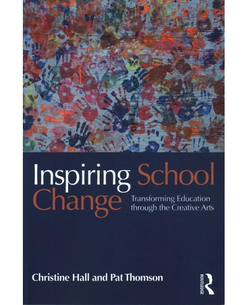 Inspiring School Change : Transforming Education Through the Creative Arts (Paperback) (Christine Hall & - image 1 of 1