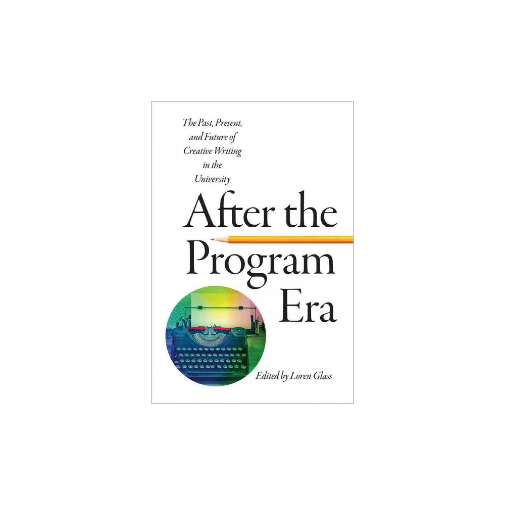 After the Program Era : The Past, Present, and Future of Creative Writing in the University (Paperback)