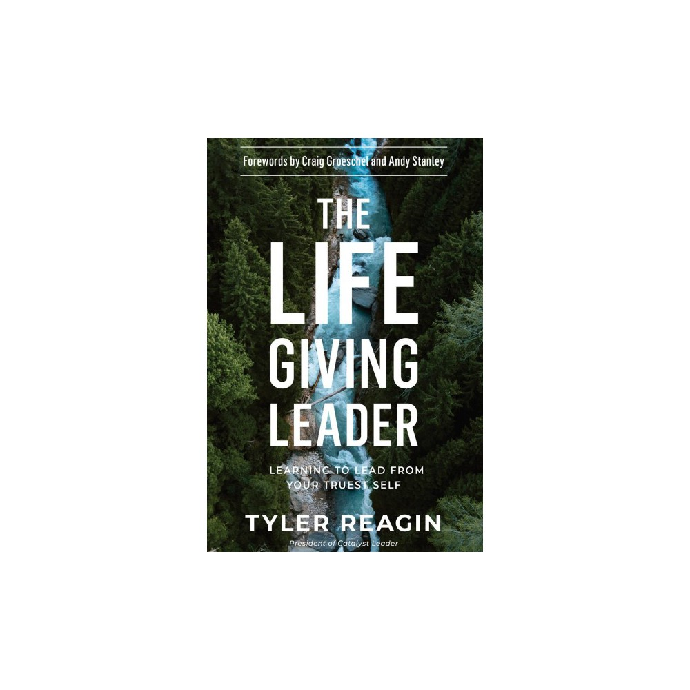 Life-Giving Leader : Learning to Lead from Your Truest Self - by Tyler Reagin (Hardcover)
