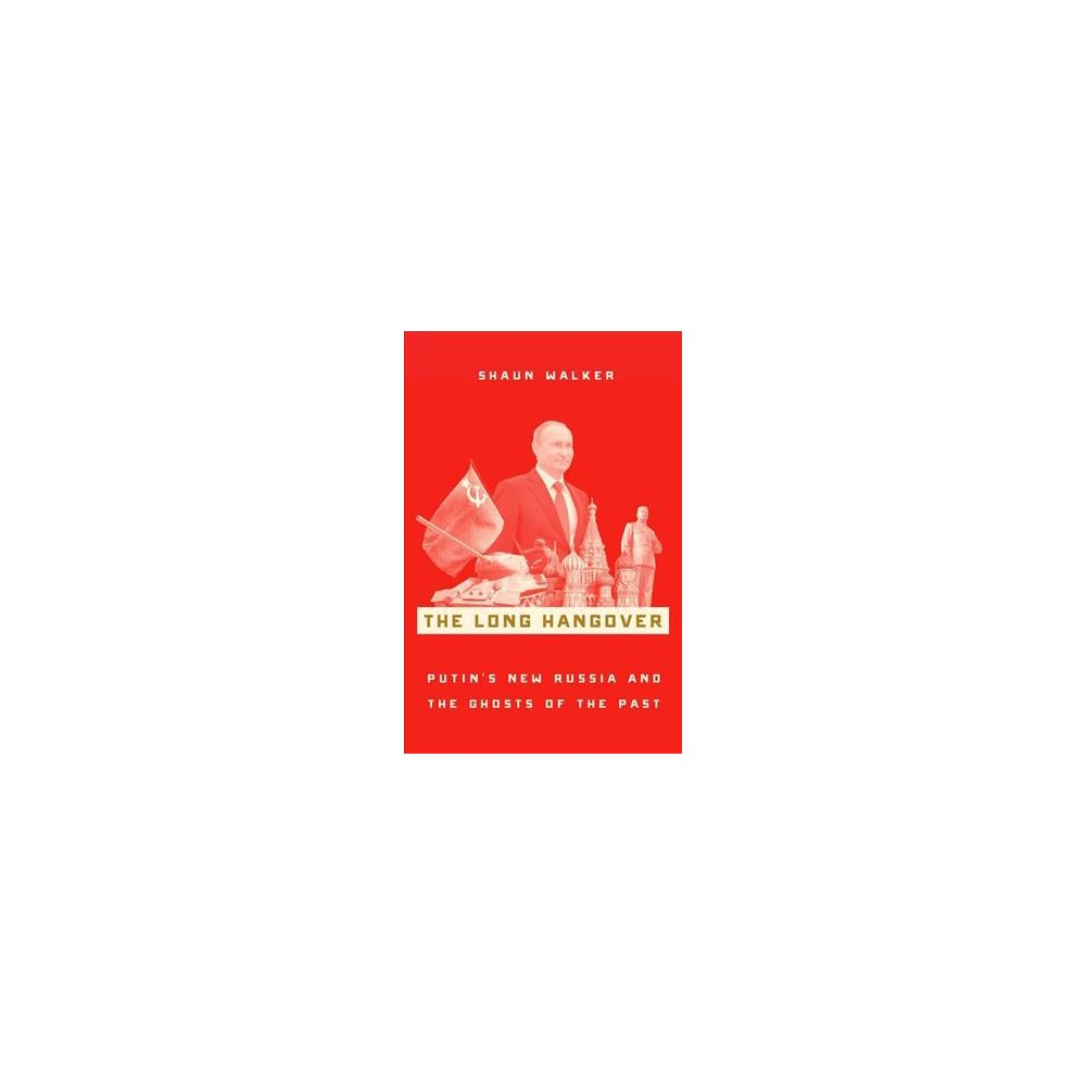 Long Hangover : Putin's New Russia and the Ghosts of the Past - by Shaun Walker (Hardcover)