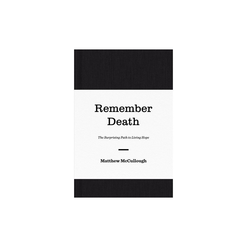 Remember Death : The Surprising Path to Living Hope - by Matthew Mccullough (Hardcover)