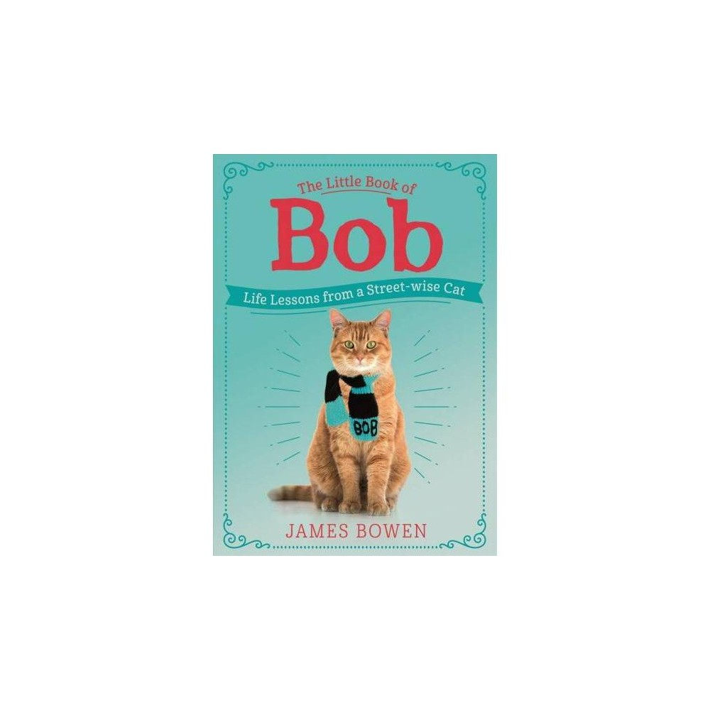 Little Book of Bob : Life Lessons from a Streetwise Cat - by James Bowen (Hardcover)