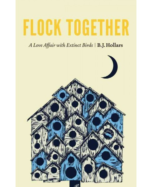 Flock Together : A Love Affair With Extinct Birds (Hardcover) (B. J. Hollars) - image 1 of 1