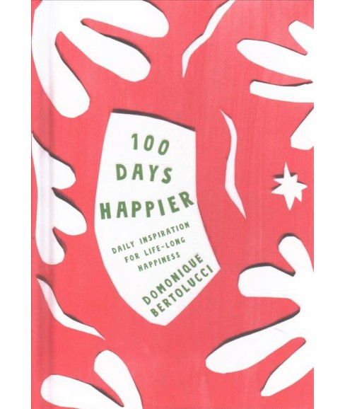 100 Days Happier : Daily Inspiration for Life-Long Happiness (Hardcover) (Domonique Bertolucci) - image 1 of 1