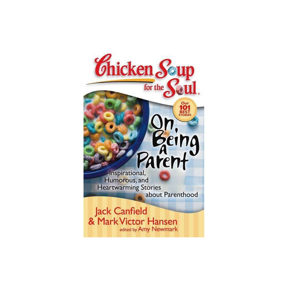Chicken Soup For The Soul On Being A Parent By Jack Canfield Mark Victor Hansen Amy Newmark Paperback