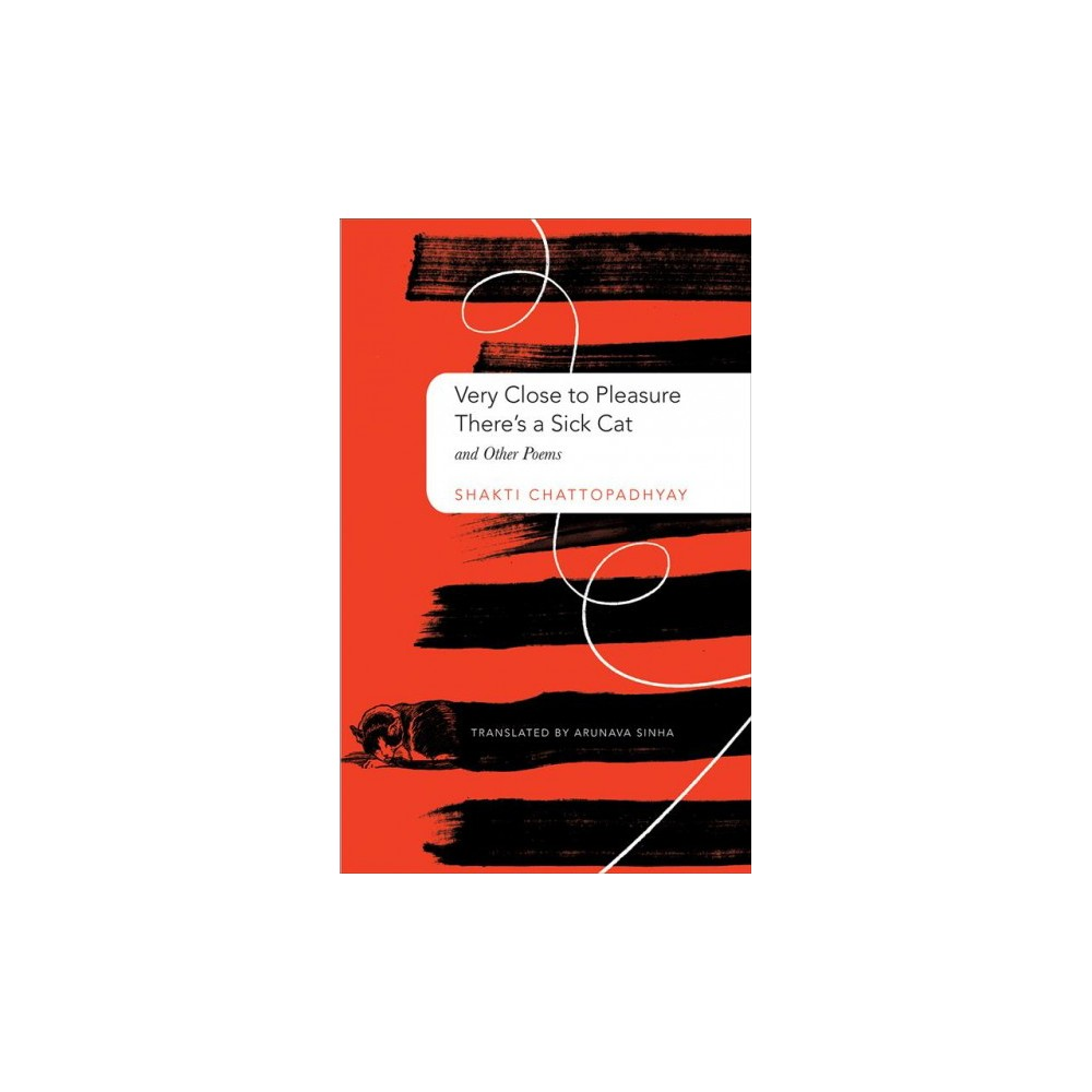 Very Close to Pleasure, There's a Sick Cat : And Other Poems - by Shakti Chattopadhyay (Hardcover)