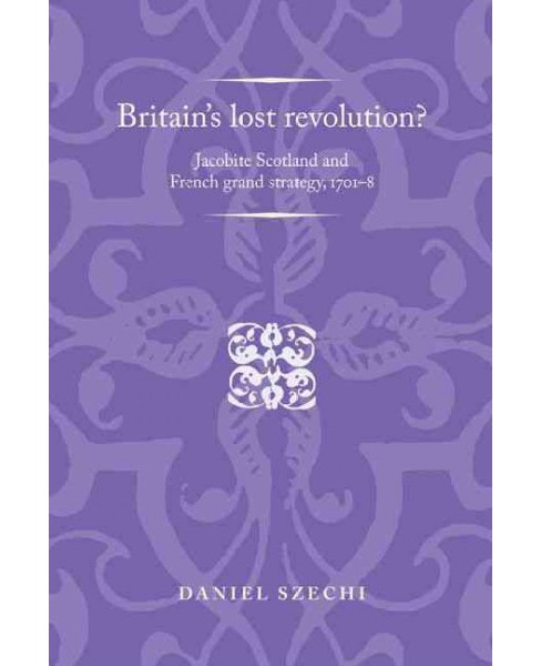 Britain's Lost Revolution? : Jacobite Scotland and French Grand Strategy, 1701-8 (Paperback) (Daniel - image 1 of 1