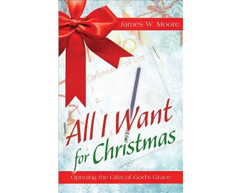 All I Want for Christmas : Opening the Gifts of God's Grace (Paperback) (James W. Moore) - image 1 of 1