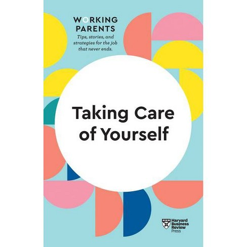 Taking Care of Yourself (HBR Working Parents Series) - by  Harvard Business Review & Daisy Dowling & Stewart D Friedman & Scott Behson & Heidi Grant - image 1 of 1
