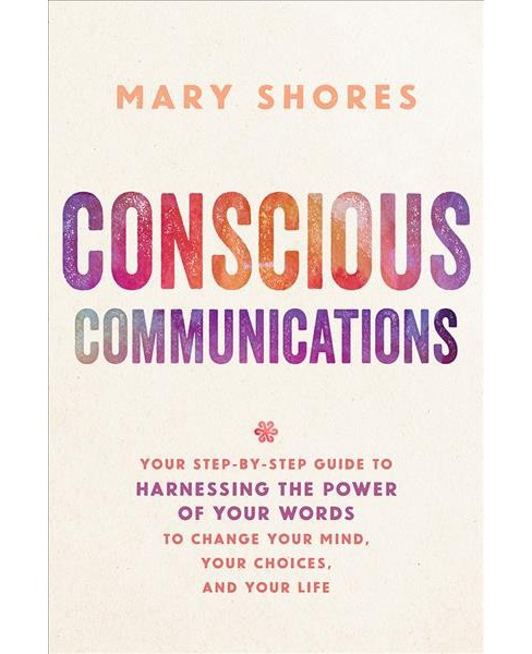Conscious Communications : Your Step-by-Step Guide to Harnessing the Power of Your Words to Change Your - image 1 of 1