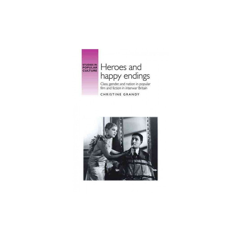 Heroes and Happy Endings : Class, Gender, and Nation in Popular Film and Fiction in Interwar Britain