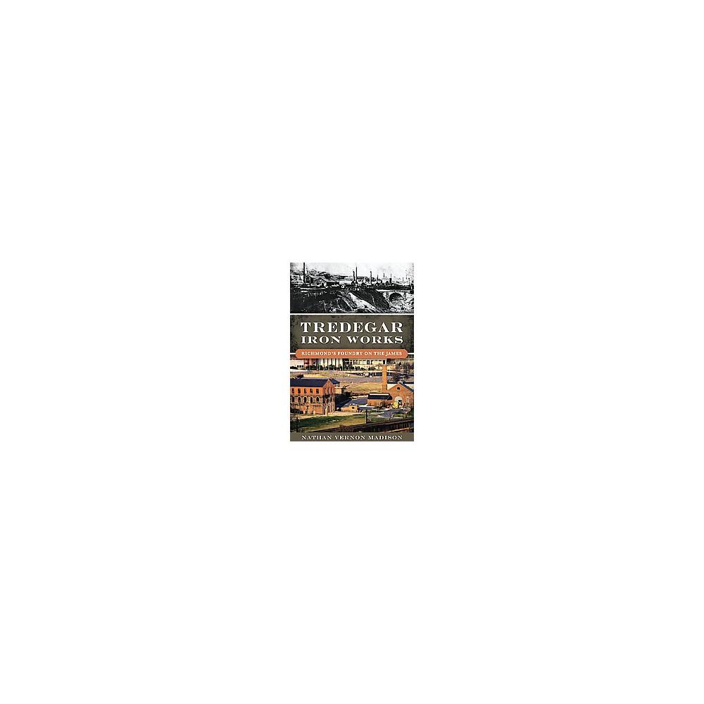 Tredegar Iron Works : Richmond's Foundry on the James (Paperback) (Nathan Vernon Madison)