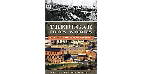 Tredegar Iron Works : Richmond's Foundry on the James (Paperback) (Nathan Vernon Madison) - image 1 of 1