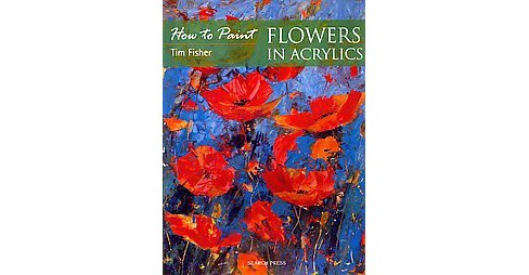 How to Paint Flowers in Acrylics (Paperback) (Tim Fisher) - image 1 of 1
