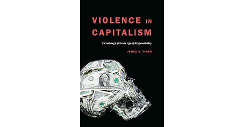 Violence in Capitalism : Devaluing Life in an Age of Responsibility (Hardcover) (James A. Tyner) - image 1 of 1