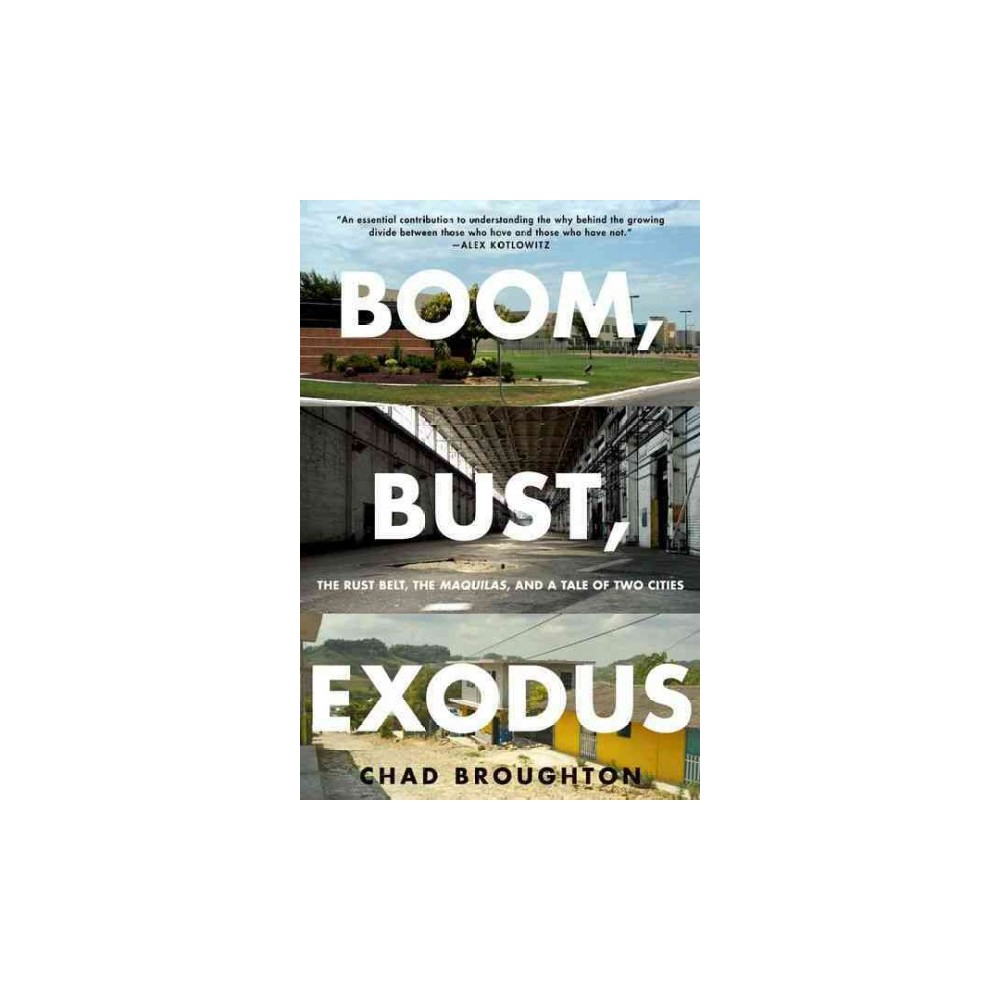 Boom, Bust, Exodus : The Rust Belt, the Maquilas, and a Tale of Two Cities (Reprint) (Paperback) (Chad