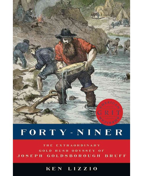 Forty-Niner : The Extraordinary Gold Rush Odyssey of Joseph Goldsborough Bruff (Hardcover) (Ken Lizzio) - image 1 of 1