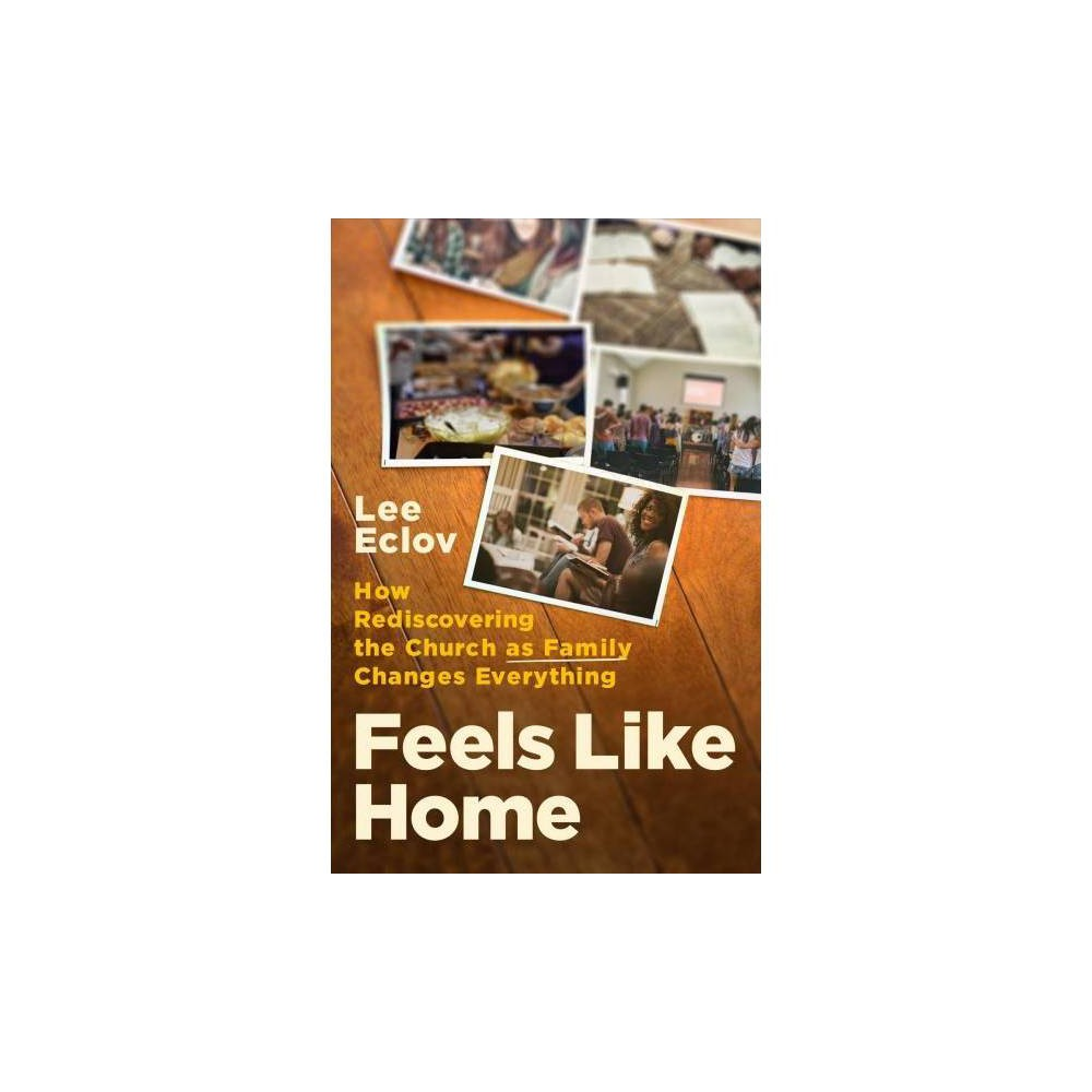 Feels Like Home : How Rediscovering the Church As Family Changes Everything - by Lee Eclov (Paperback)