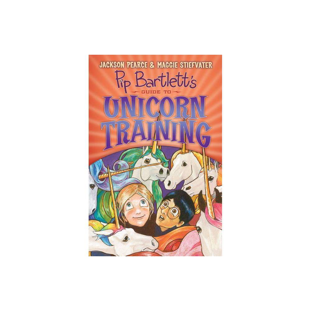 Pip Bartlett S Guide To Unicorn Training Pip Bartlett 2 2 By Maggie Stiefvater Jackson Pearce Hardcover
