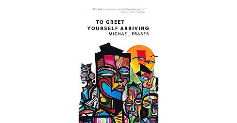 To Greet Yourself Arriving (Paperback) (Michael Fraser) - image 1 of 1