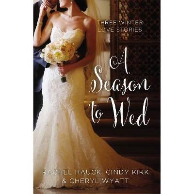 A Season to Wed - (Year of Weddings Novella) by  Cindy Kirk & Rachel Hauck & Cheryl Wyatt (Paperback)