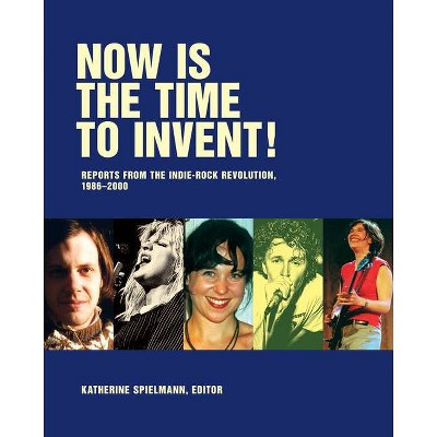 Now Is the Time to Invent! - by  Katherine Spielmann & Steve Connell & J Neo Marvin & Jay Ruttenberg (Paperback)