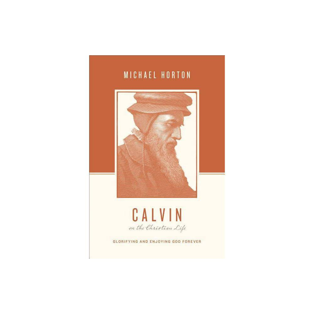 Calvin On The Christian Life Theologians On The Christian Life By Michael Horton Paperback