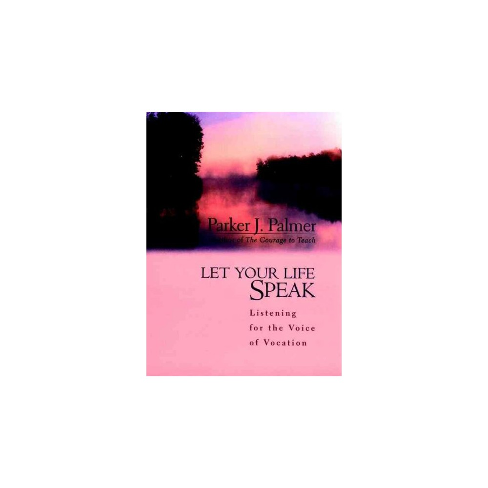 Let Your Life Speak : Listening for the Voice of Vocation - by Parker J. Palmer (Hardcover)