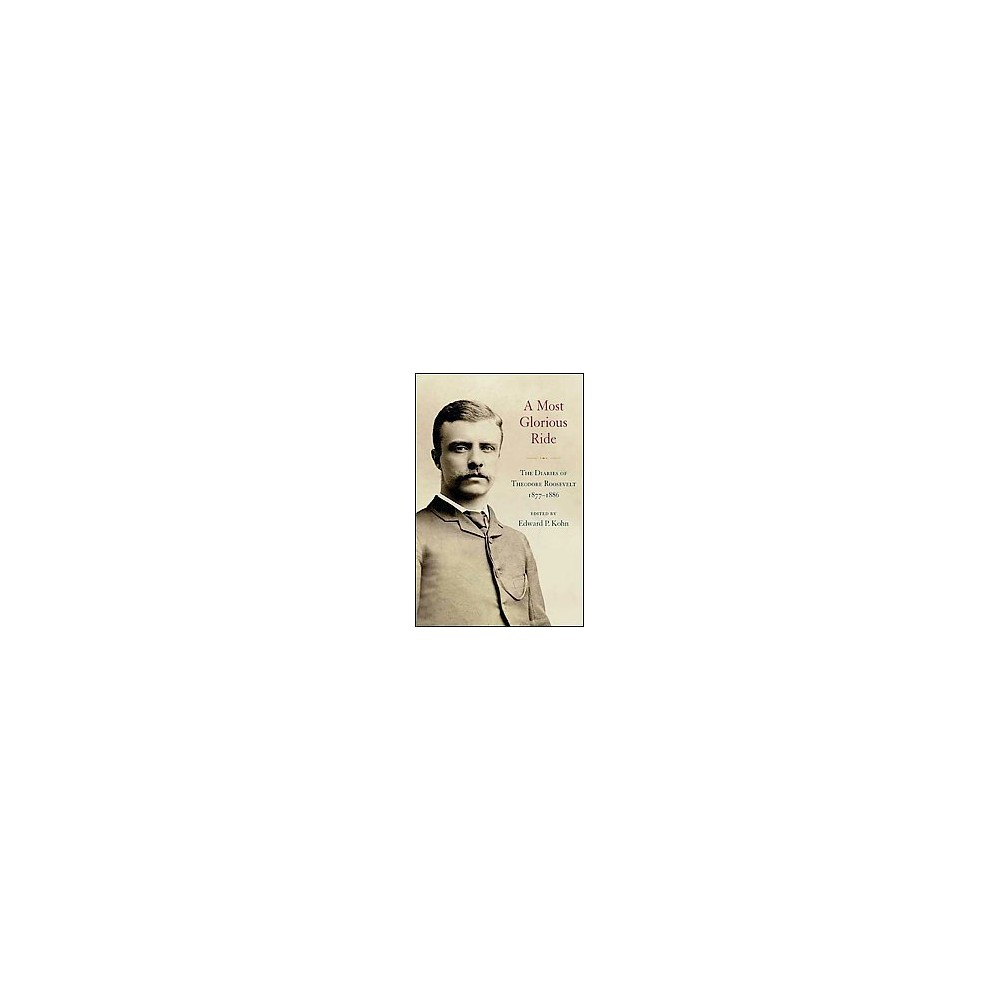 Most Glorious Ride : The Diaries of Theodore Roosevelt, 1877-1886 (Hardcover)