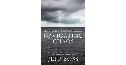 Navigating Chaos : How to Find Certainty in Uncertain Situations (Hardcover) (Jeff Boss) - image 1 of 1