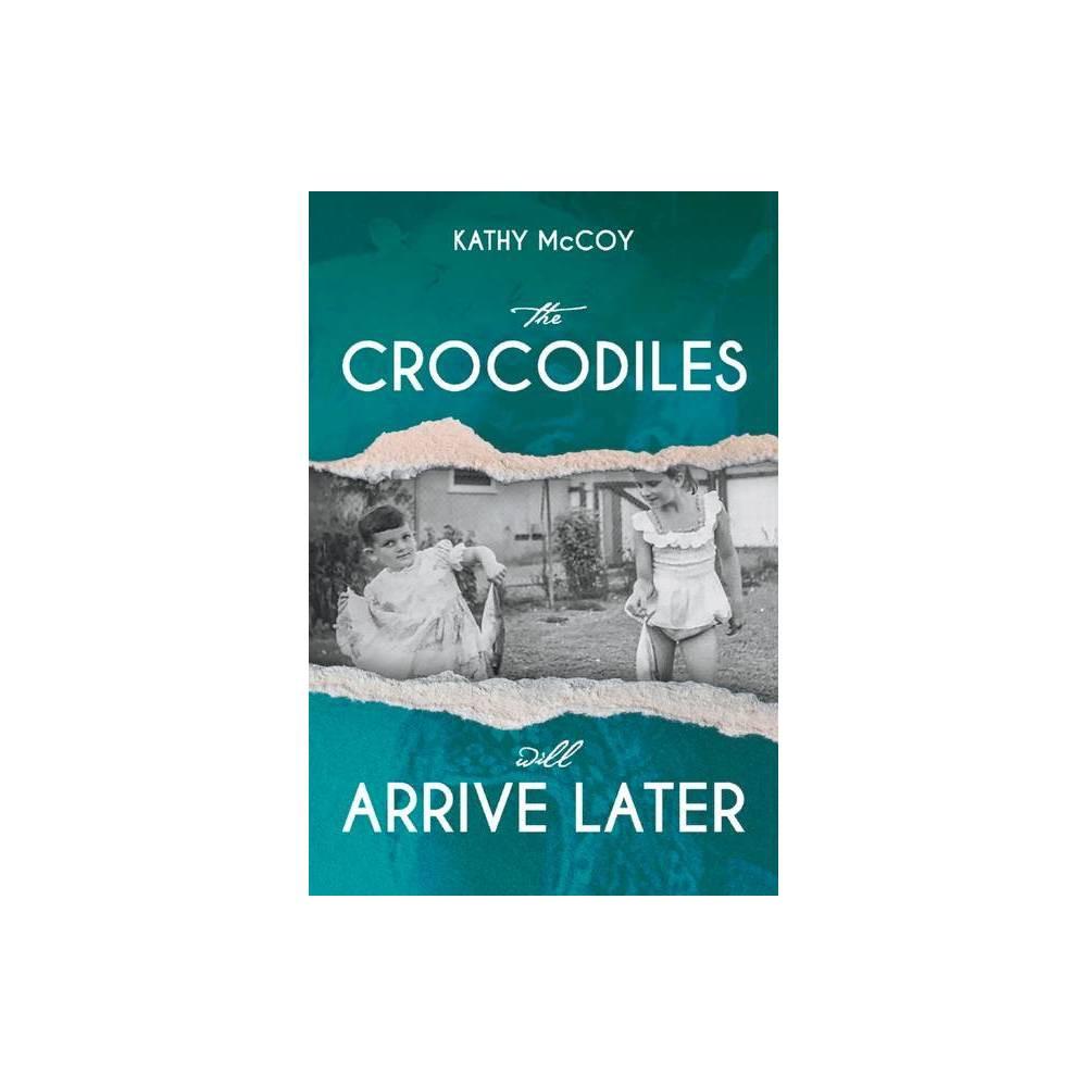 The Crocodiles Will Arrive Later By Kathy Mccoy Elizabeth Mccoy Paperback