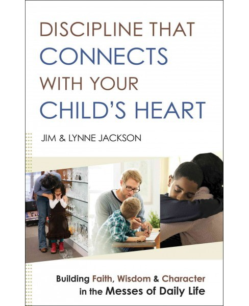 Discipline That Connects With Your Child's Heart : Building Faith, Wisdom, and Character in the Messes - image 1 of 1
