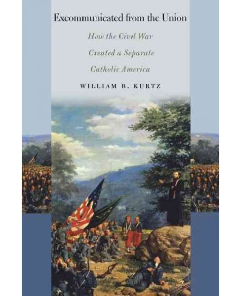 Excommunicated from the Union : How the Civil War Created a Separate Catholic America (Paperback) - image 1 of 1