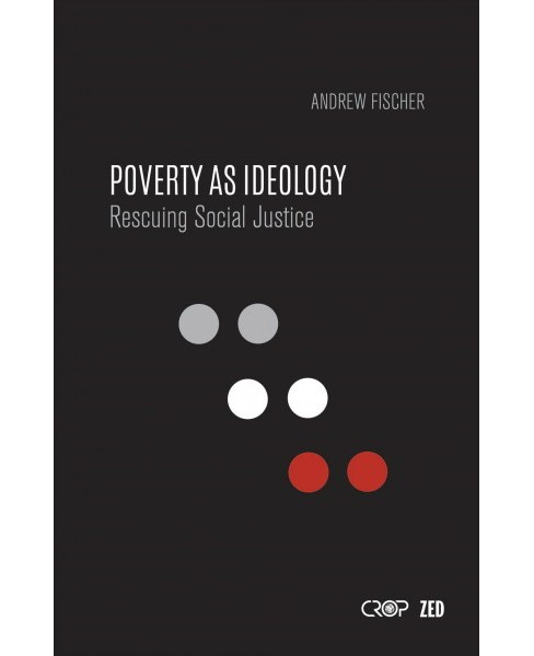 Poverty As Ideology : Rescuing Social Justice from Global Development Agendas -  (Paperback) - image 1 of 1