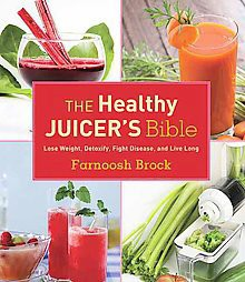 Healthy Juicer's Bible : Lose Weight, Detoxify, Fight Disease, and Live Long (Hardcover)(Farnoosh