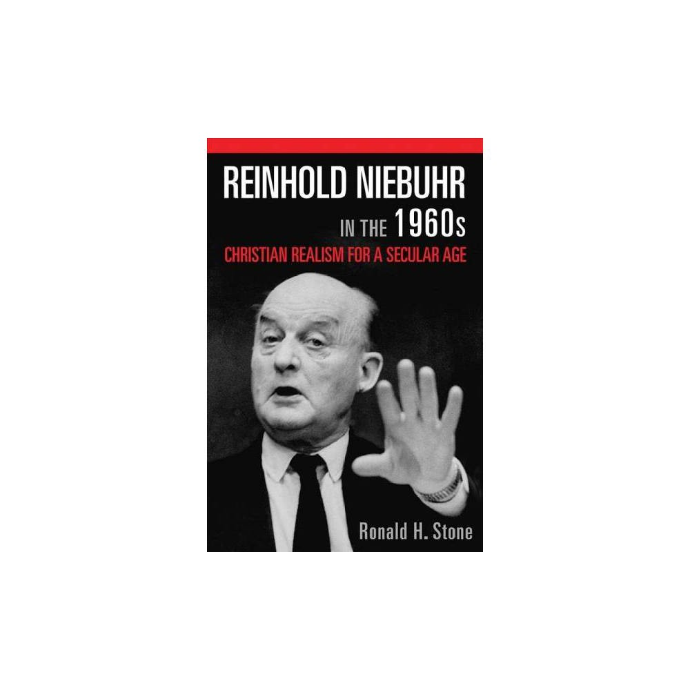 Reinhold Niebuhr in the 1960s : Christian Realism for a Secular Age - by Ronald H. Stone (Paperback)